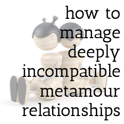how to manage deeply incompatible metamour relationships